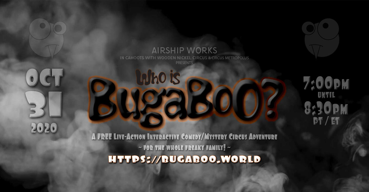 Who Is BugaBoo? - A 2020 Halloween circus adventure brought to you by Airship Works - Saturday, October 31, 2020, 7pm (PT & ET)